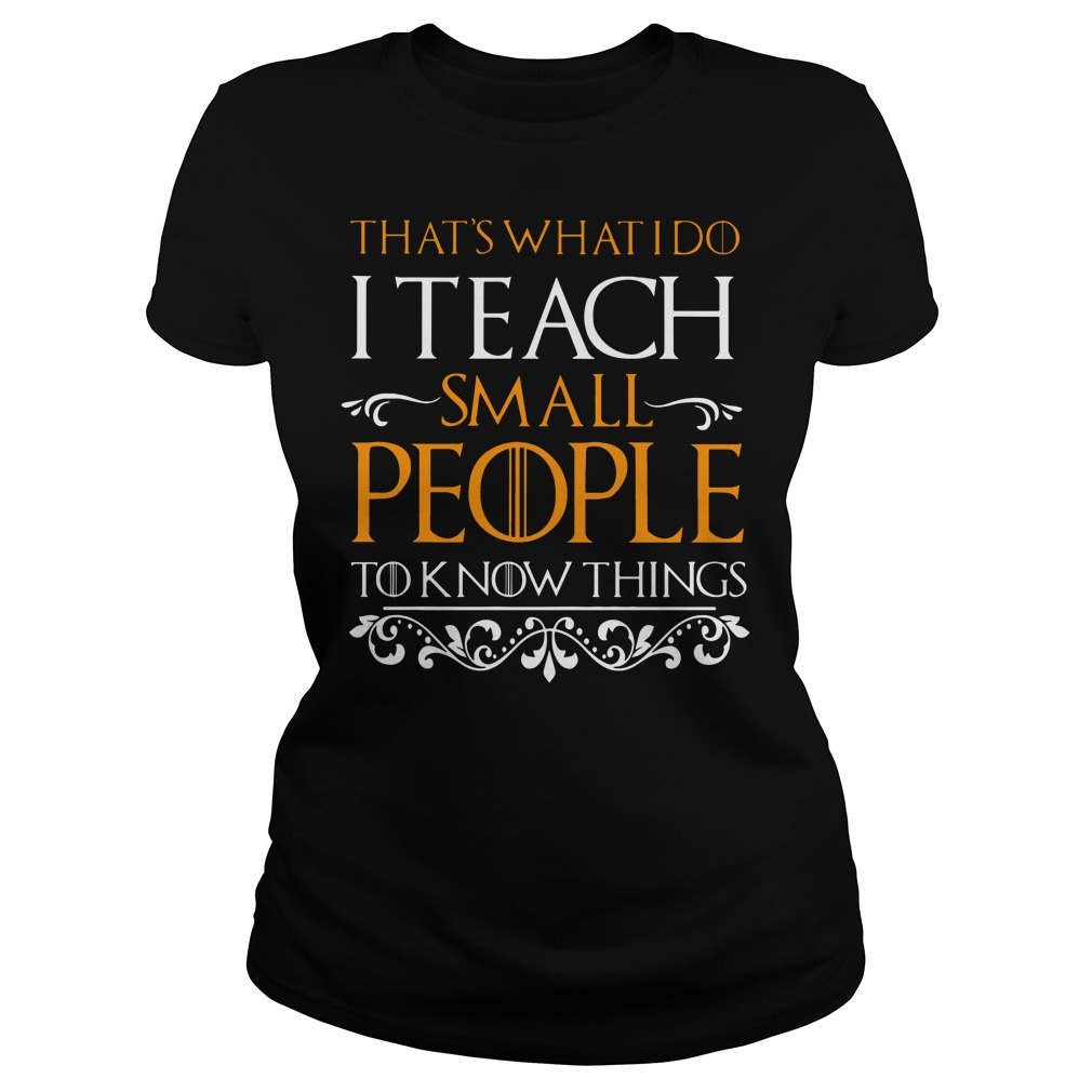 That's what I do I teach small people to know things Ladies t-shirt
