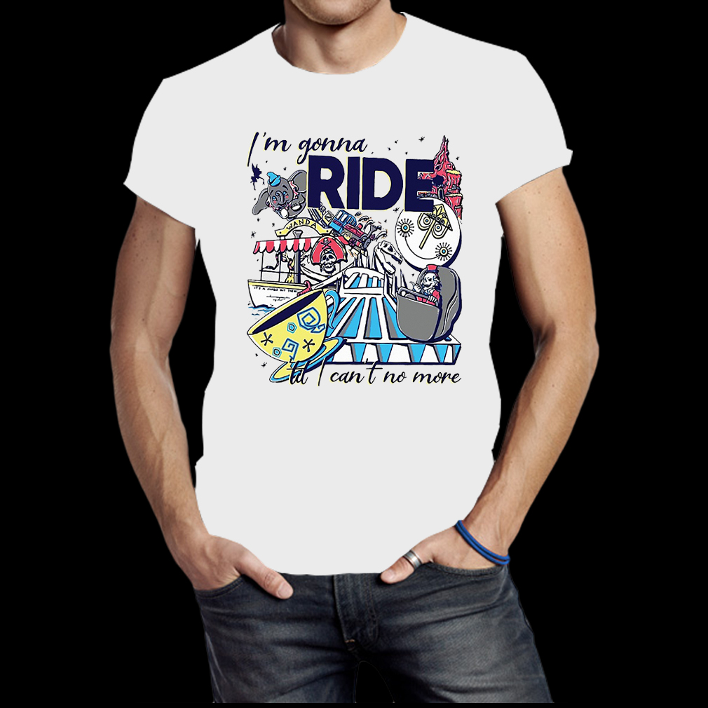 I'm gonna ride til I can't no more shirt