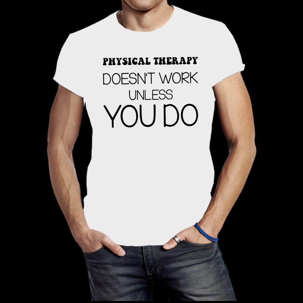 Physical therapy doesn't work unless you do shirt