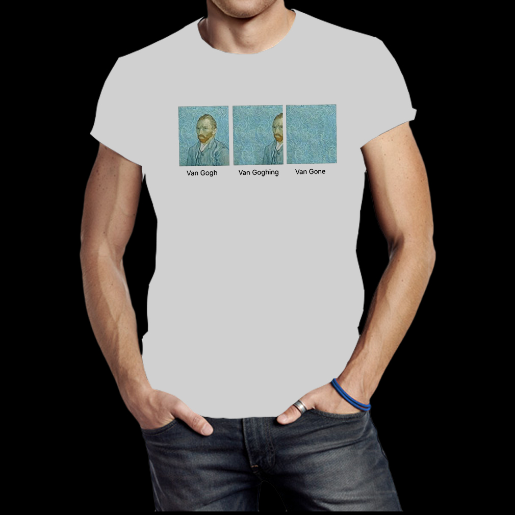 Van gogh van goghing van gone shirt