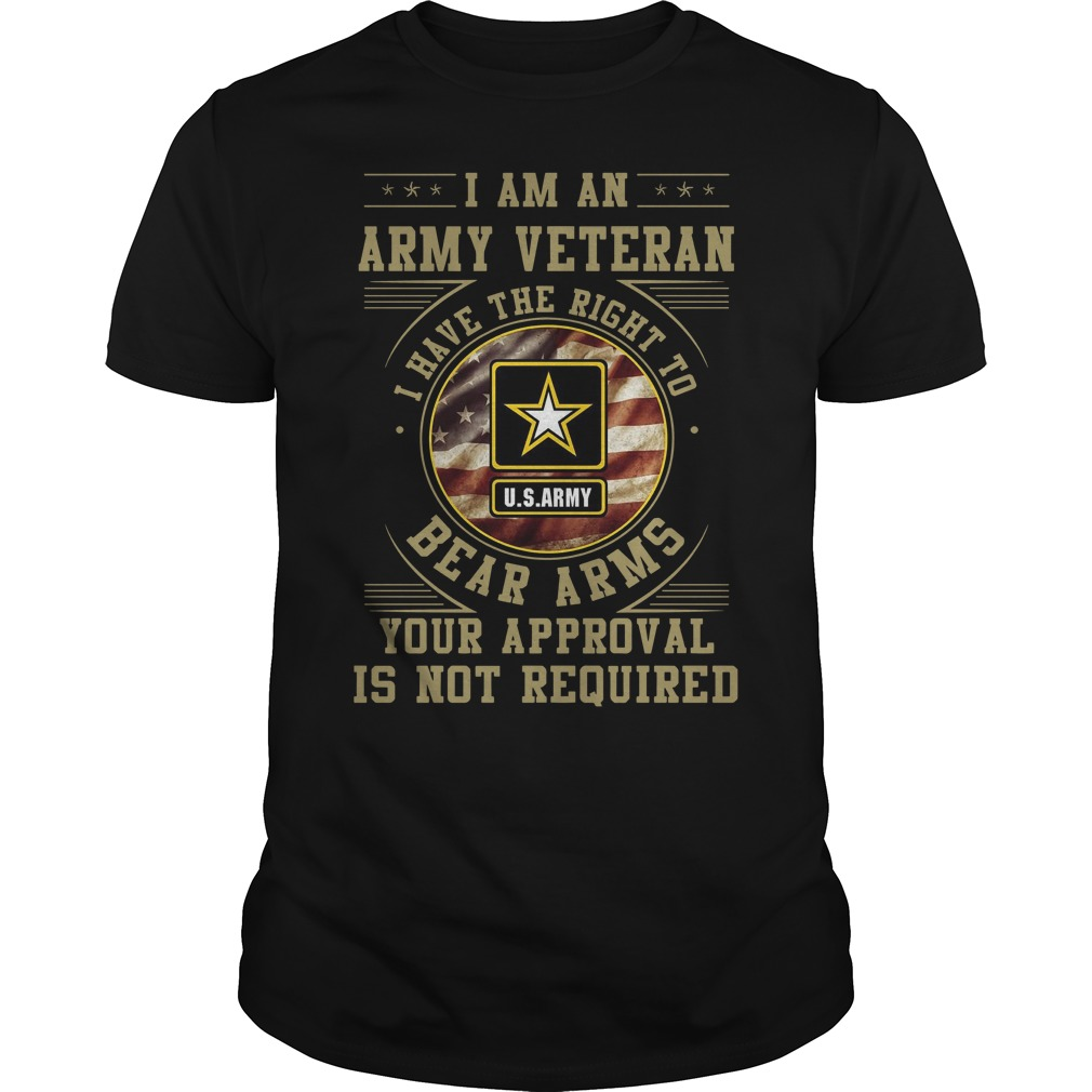 I am an army veteran I have the right to bear arms your approval is not required shirt