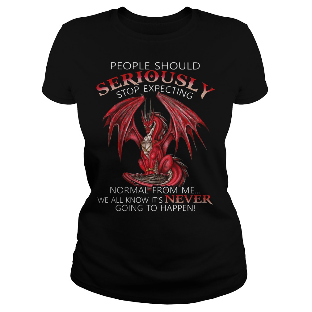Dragon people should seriously stop expecting normal from me we all know it's never going to happen Ladies t-shirt