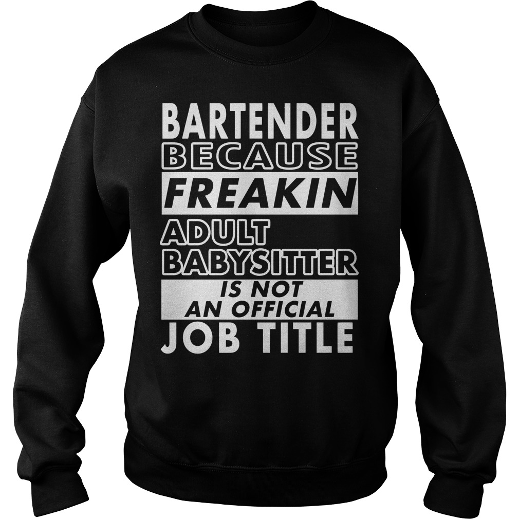 Bartender because freakin adult baby sitter is not an official job title Sweater