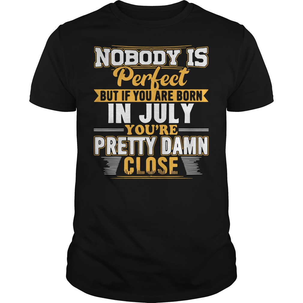 Nobody is perfect but If you are born in july you're pretty damn close Guys t-shirt