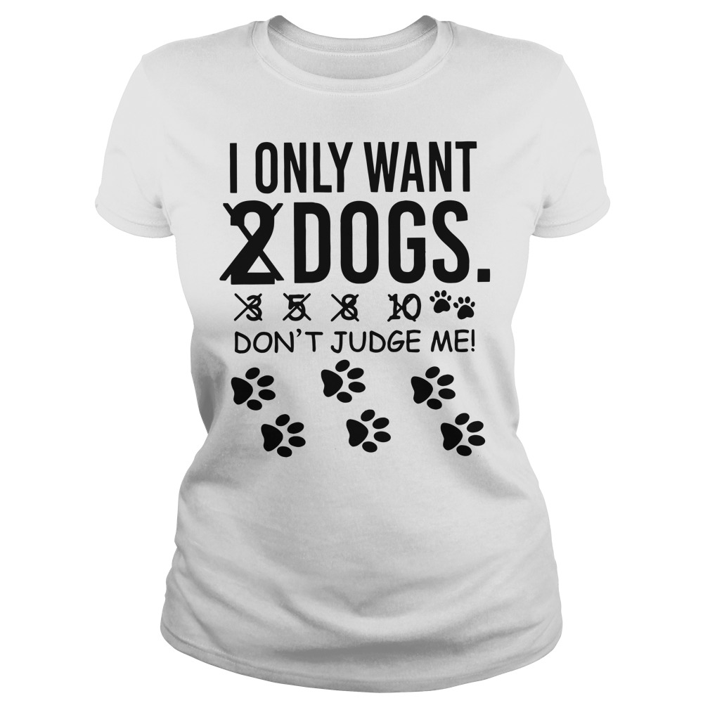I only want 2 dogs 3 5 8 10 don't judge me Ladies t-shirt