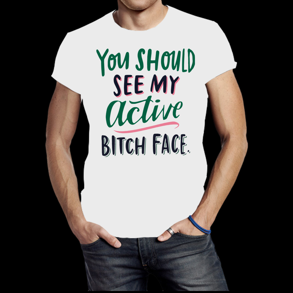 You should see my active bitch face shirt