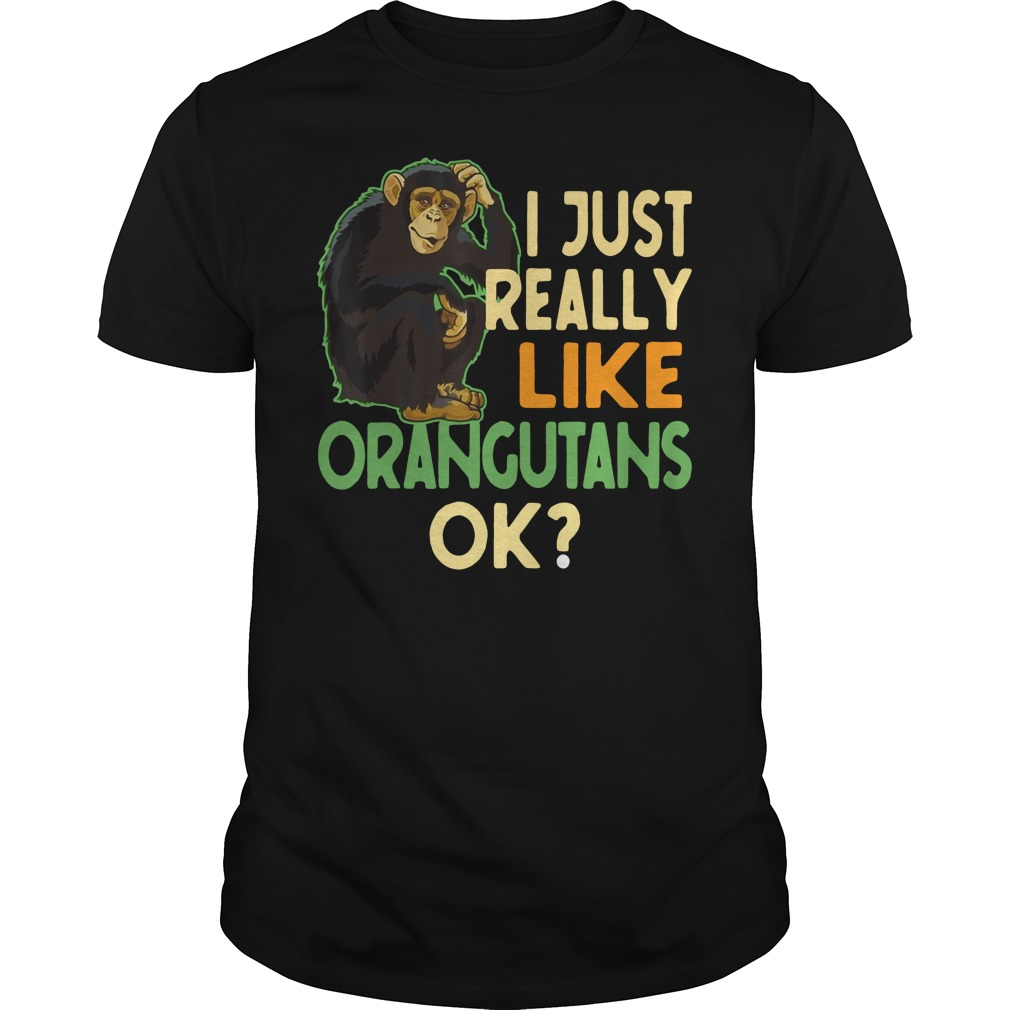 I just really like Orangutans ok shirt