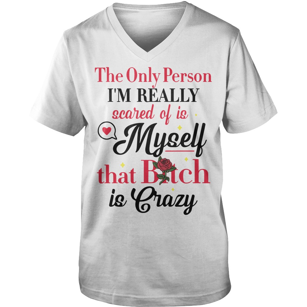 The only person I'm really scared of is myself that bitch Is crazy V-neck t-shirt