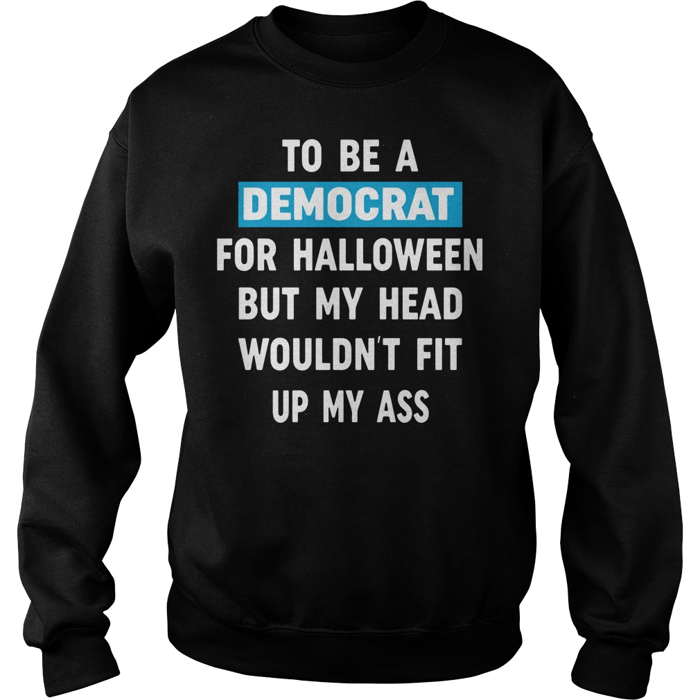 I was going to be a democrat for Halloween but my head wouldn't fit up my ass Sweater