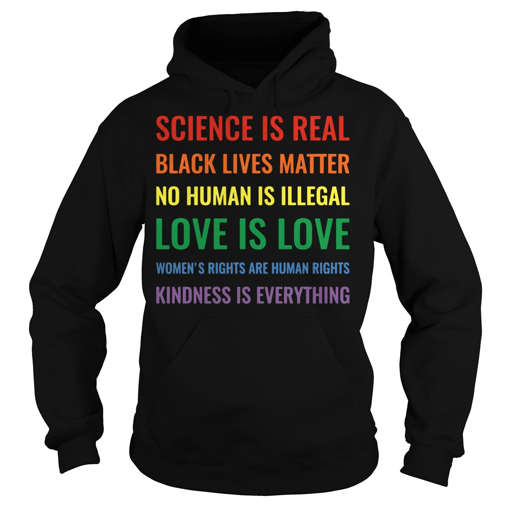 Science is real black lives matter no human is illegal women's rights are human rights kindness is everything Hoodie