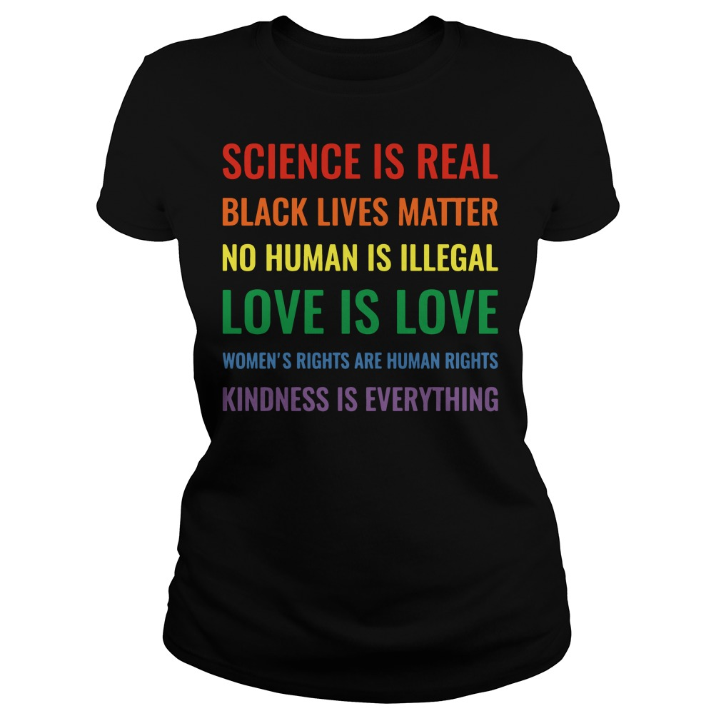 Science is real black lives matter no human is illegal women's rights are human rights kindness is everything Ladies t-shirt