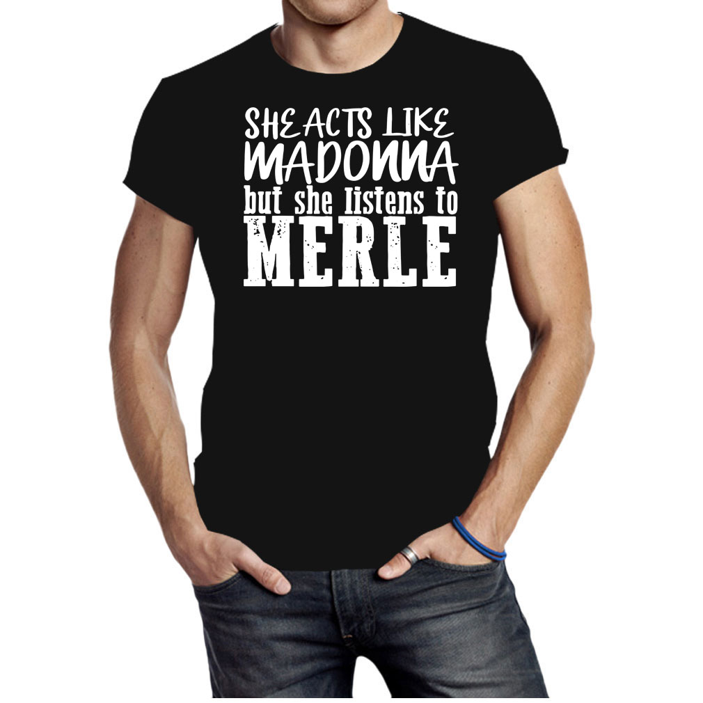 She acts like madonna but she listents to merle shirt
