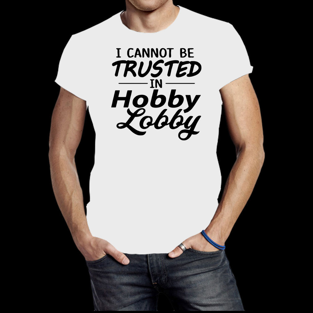 I cannot be Trusted in Lobby Hobby lobby shirt