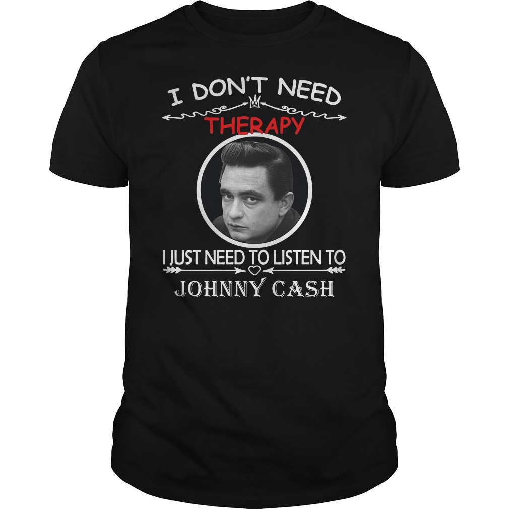 I don't need therapy I just need to listen to Johnny cash Guys t-shirt