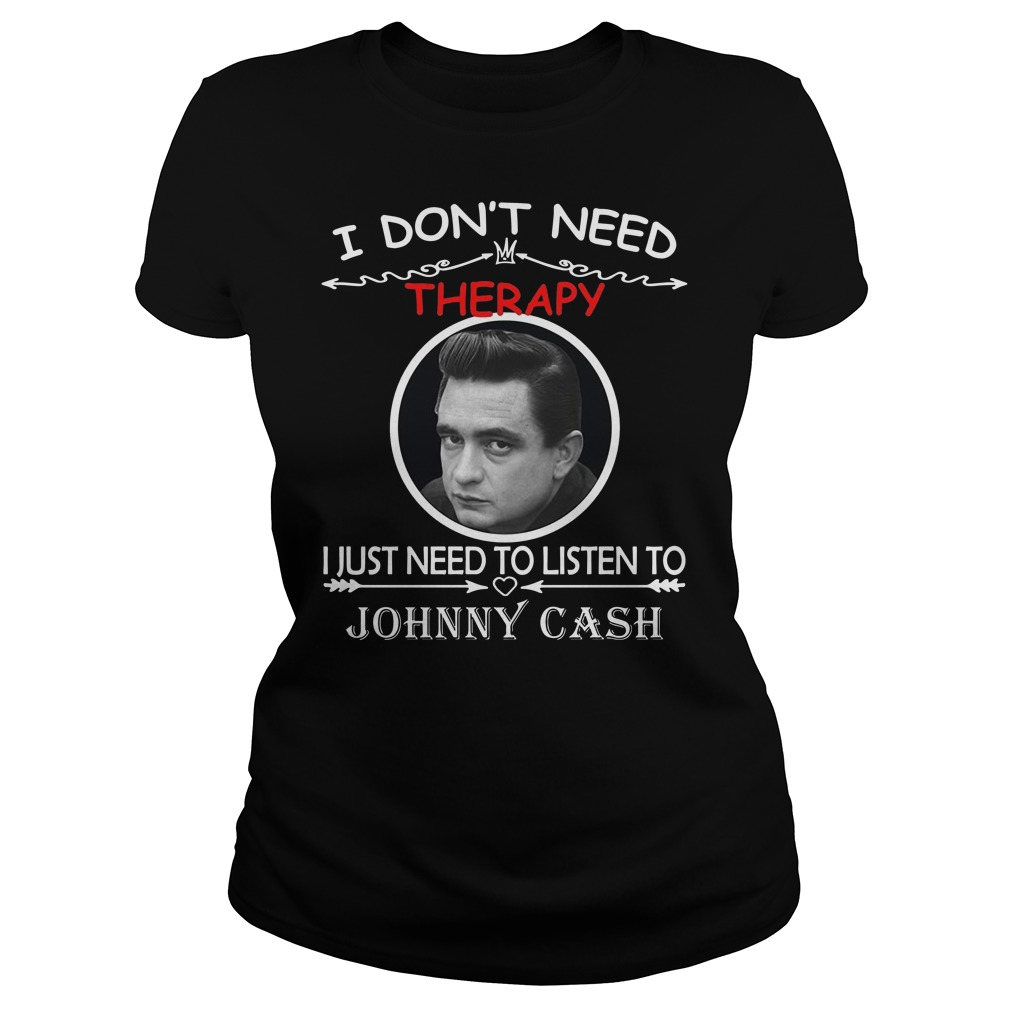 I don't need therapy I just need to listen to Johnny cash Ladies t-shirt