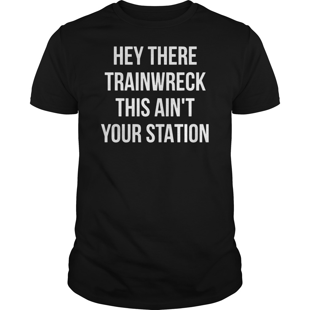 Hey there trainwreck this ain't your station Guys t-shirt