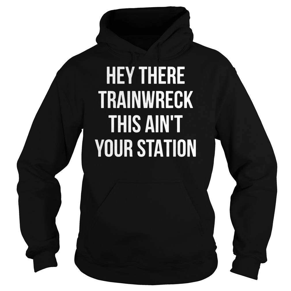 Hey there trainwreck this ain't your station Hoodie
