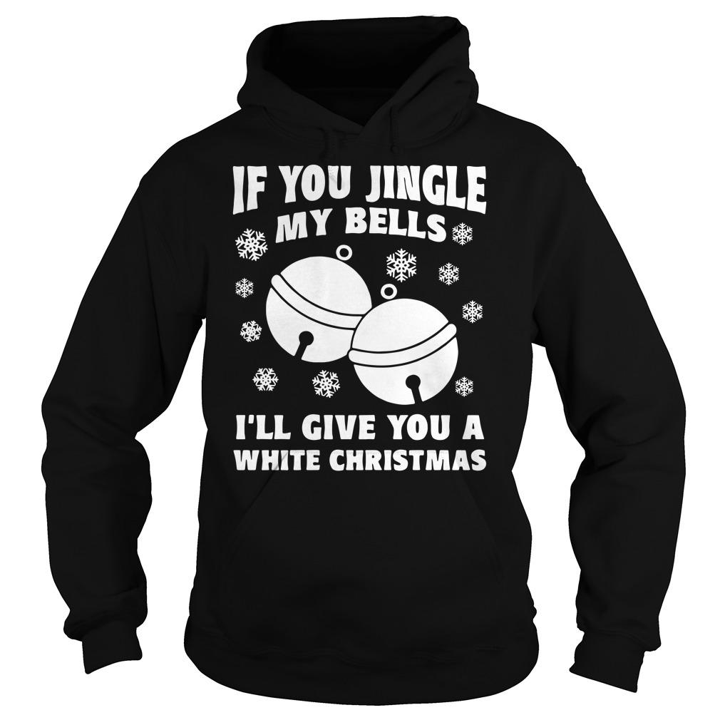 If You Jingle My Bells I'll Give You a White Christmas Hoodie