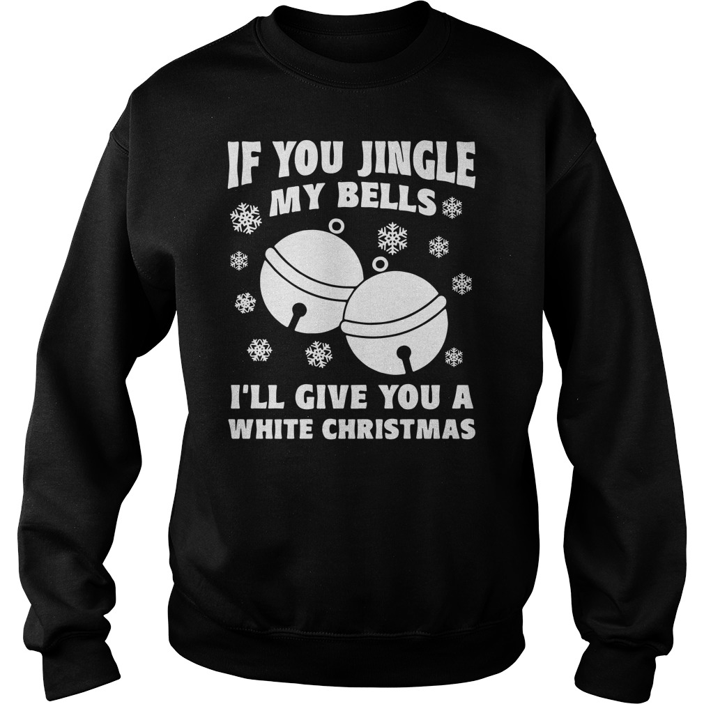 If You Jingle My Bells I'll Give You a White Christmas Sweater