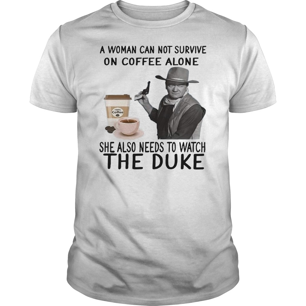 John Wayne a woman cannot survive on coffee alone she also needs to watch the duke Guys t-shirt