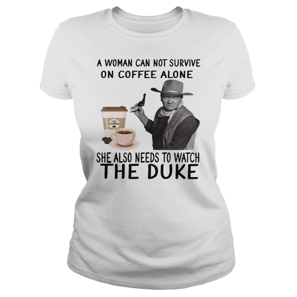 John Wayne a woman cannot survive on coffee alone she also needs to watch the duke Ladies t-shirt