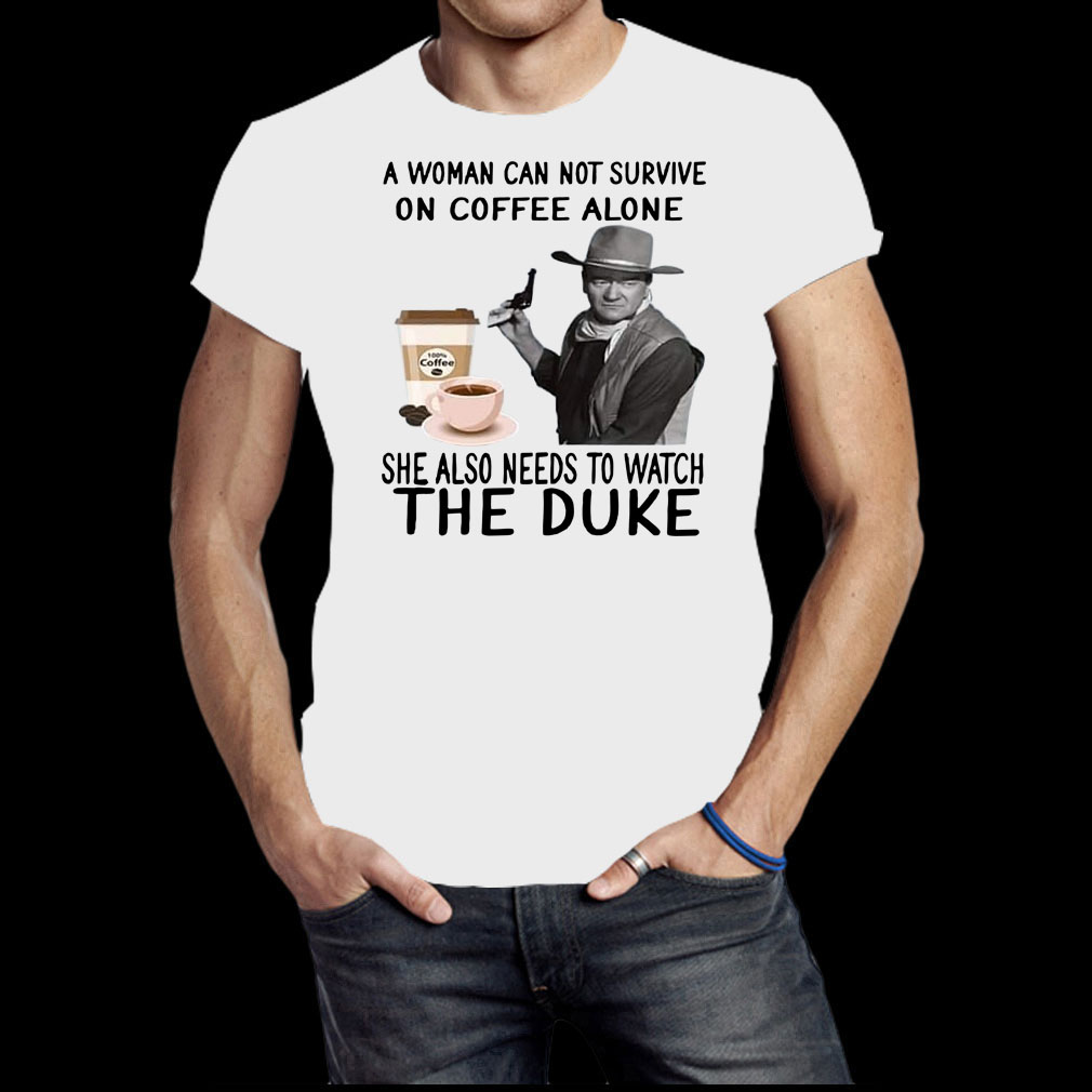 John Wayne a woman cannot survive on coffee alone she also needs to watch the duke shirt