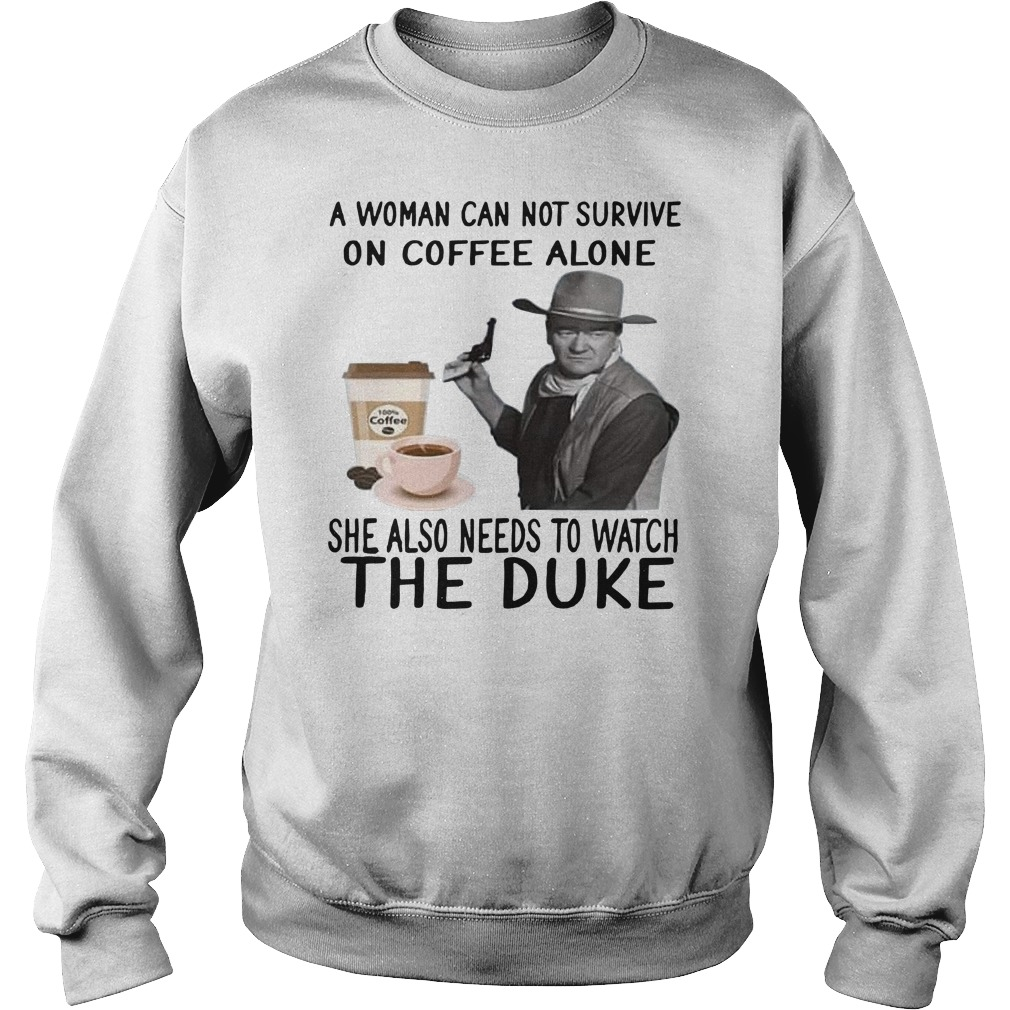 John Wayne a woman cannot survive on coffee alone she also needs to watch the duke Sweater