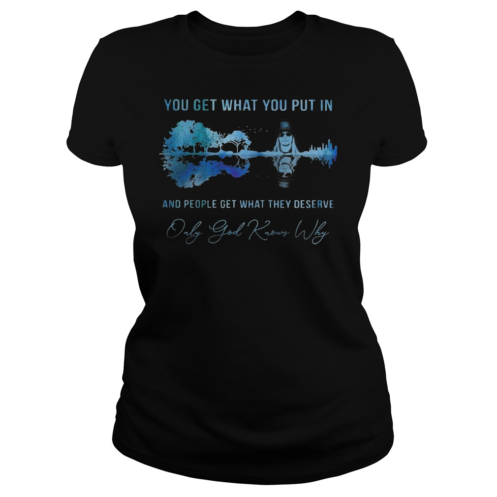 Kid Rock you get what you put in and people get what they deserve only god knows why Ladies t-shirt