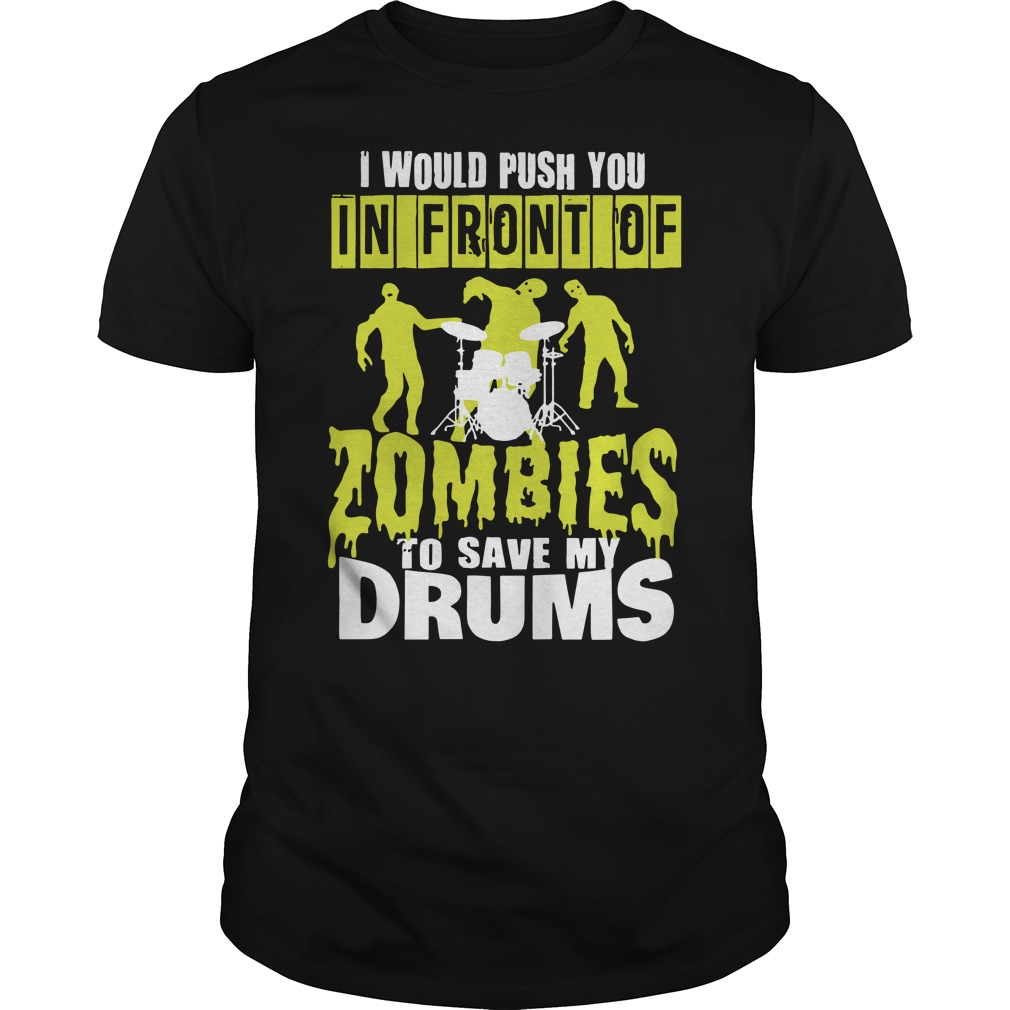 I would push you in front of Zombies to save my drums Guys t-shirt