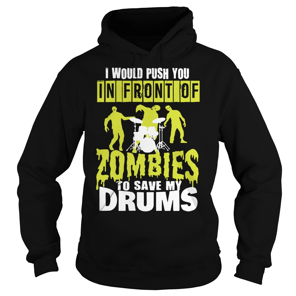 I would push you in front of Zombies to save my drums Hoodie