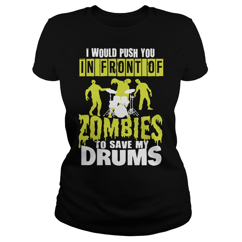 I would push you in front of Zombies to save my drums Ladies t-shirt