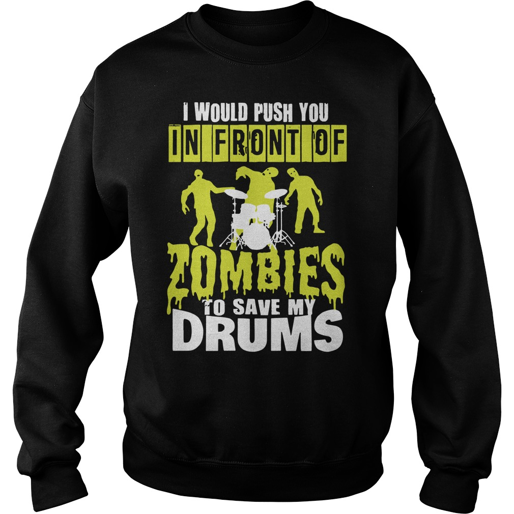 I would push you in front of Zombies to save my drums shirt