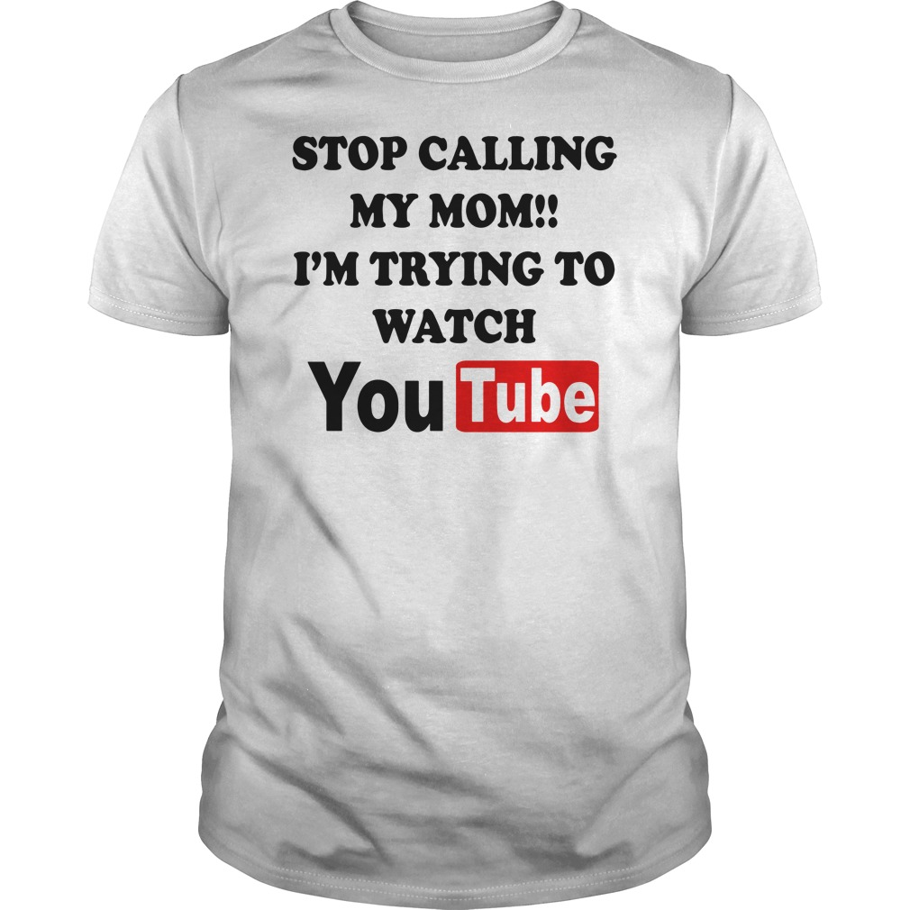 Stop calling my mom I'm trying to watch youtube Guys t-shirt