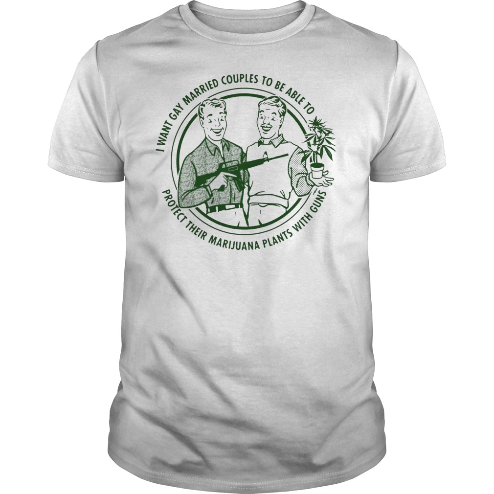 I want gay married couples to be able to protect their marijuana plants with guns Guys t-shirt
