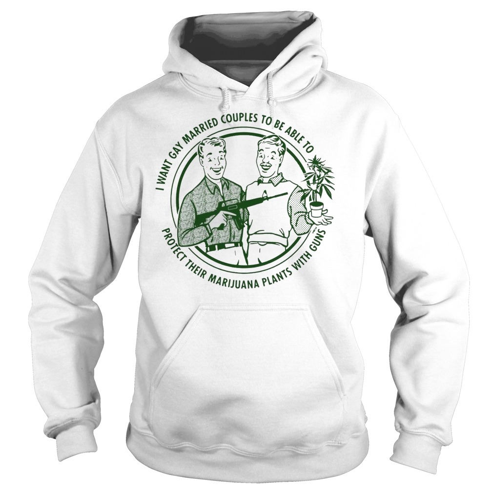 I want gay married couples to be able to protect their marijuana plants with guns Hoodie