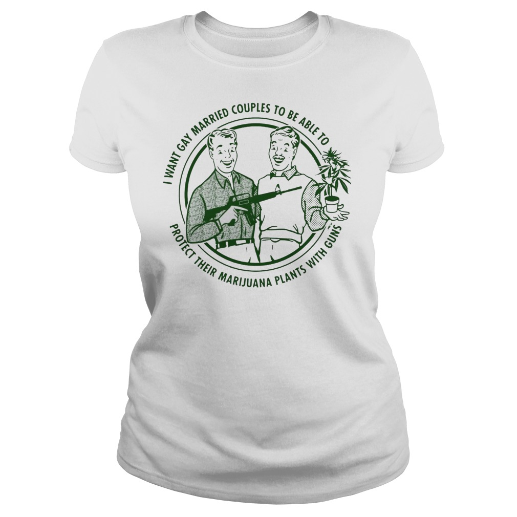 I want gay married couples to be able to protect their marijuana plants with guns Ladies t-shirt