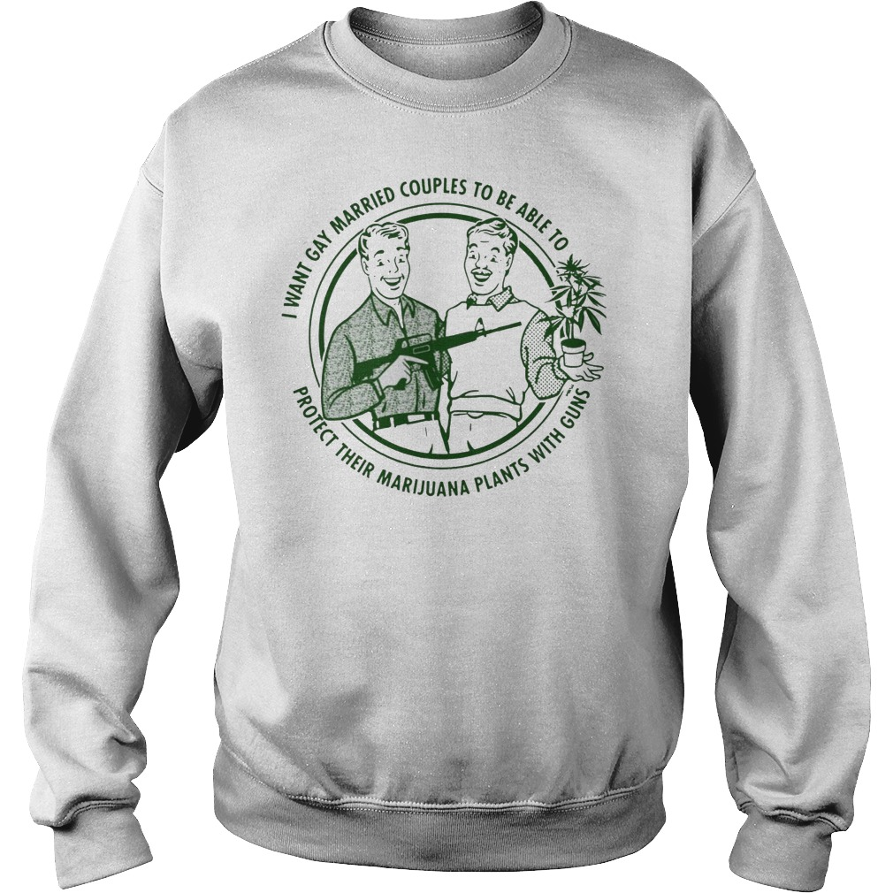 I want gay married couples to be able to protect their marijuana plants with guns Sweater