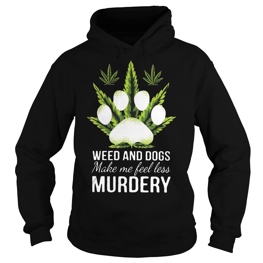 Weed and dogs make me feel less murdery hoodie