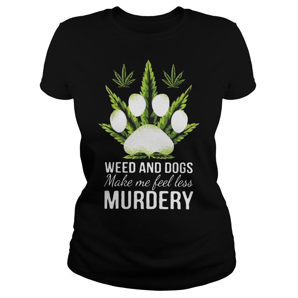 Weed and dogs make me feel less murdery Ladies t-shirt