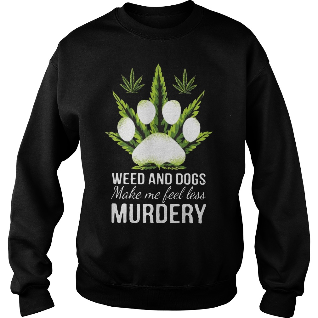 Weed and dogs make me feel less murdery Sweater