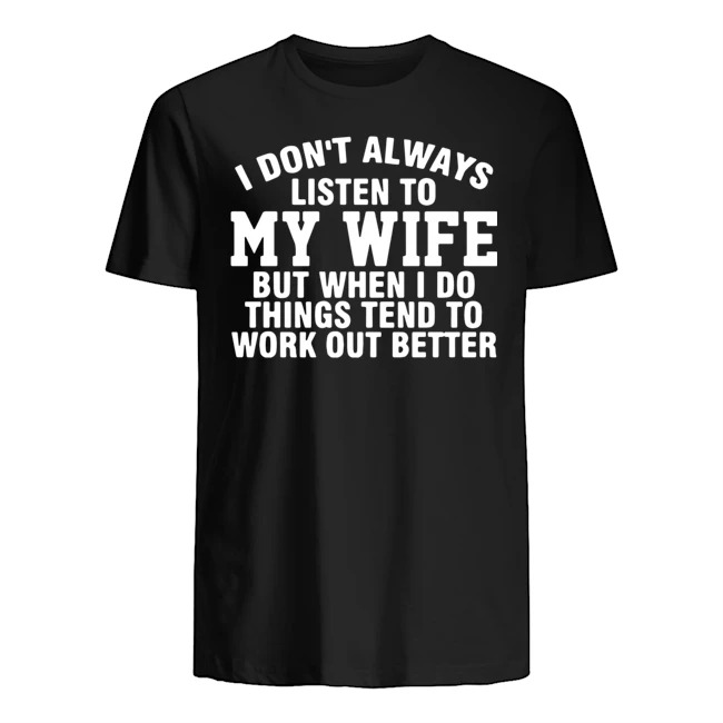 I don't always listen to my wife but when I do things tend to work out better Guys t-shirt