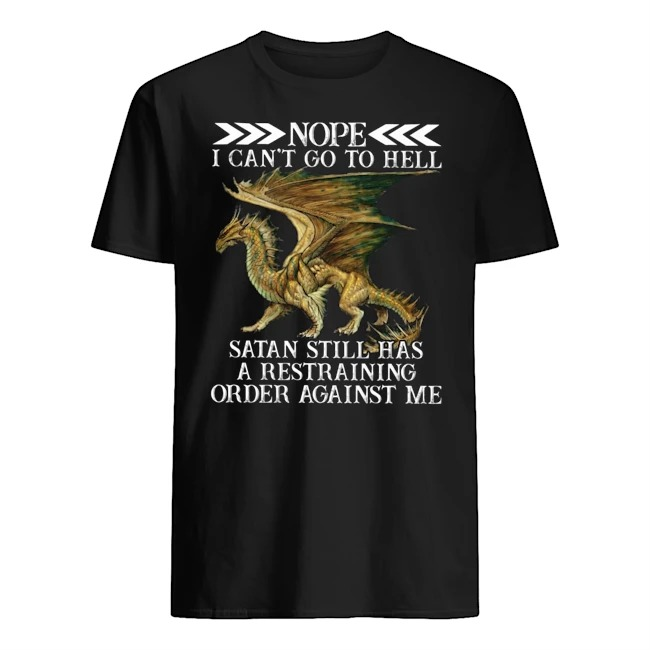 Dragon Nope I can't go to hell Satan still has a restraining order against me Guys t-shirt