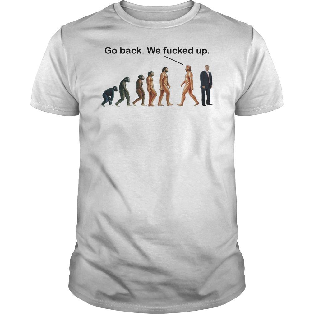 Go back we fucked up Guys t-shirt