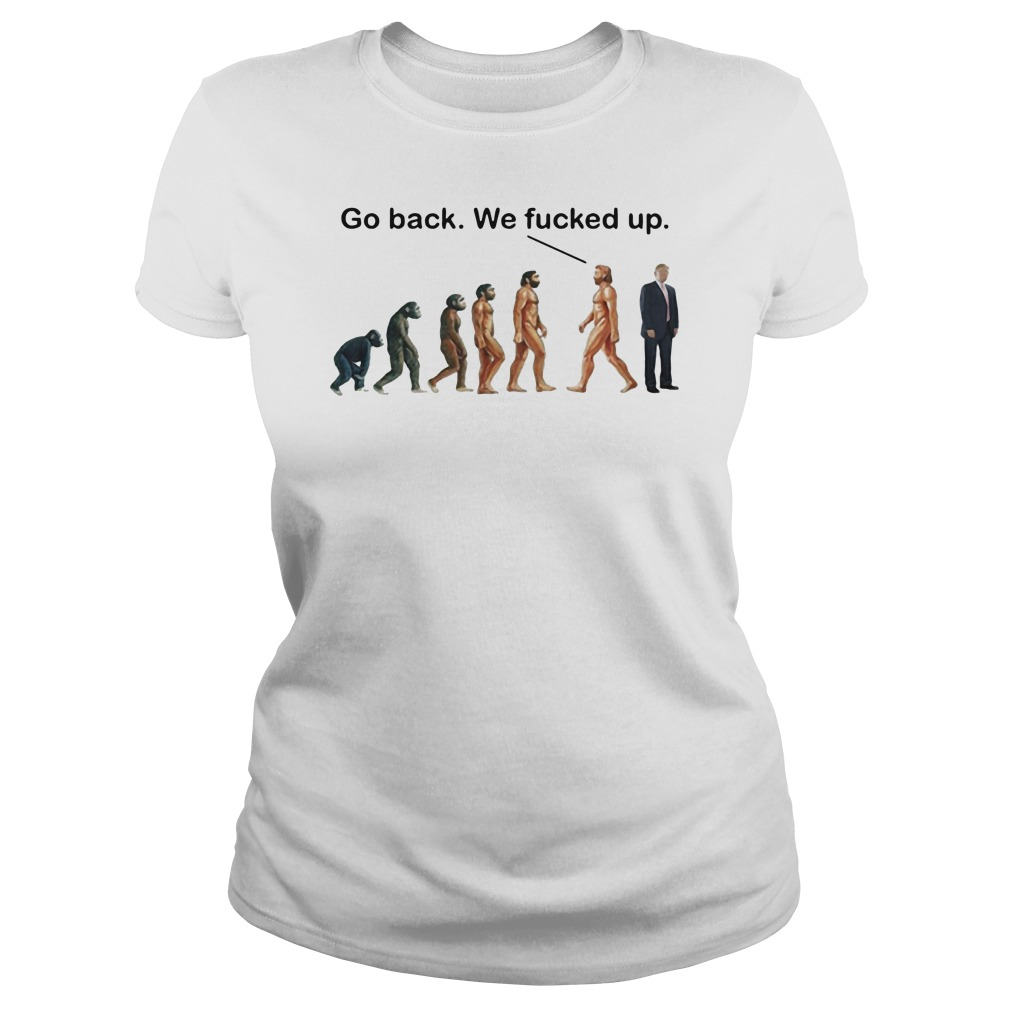 Go back we fucked up Ladies t-shirt
