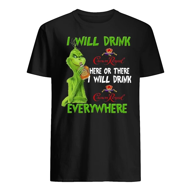Grinch I will drink Crown Royal here or there I will drink everywhere Guys t-shirt