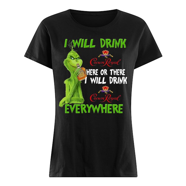 Grinch I will drink Crown Royal here or there I will drink everywhere Ladies t-shirt