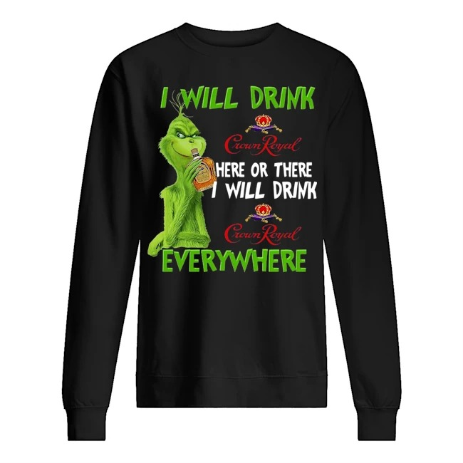Grinch I will drink Crown Royal here or there I will drink everywhere Sweater