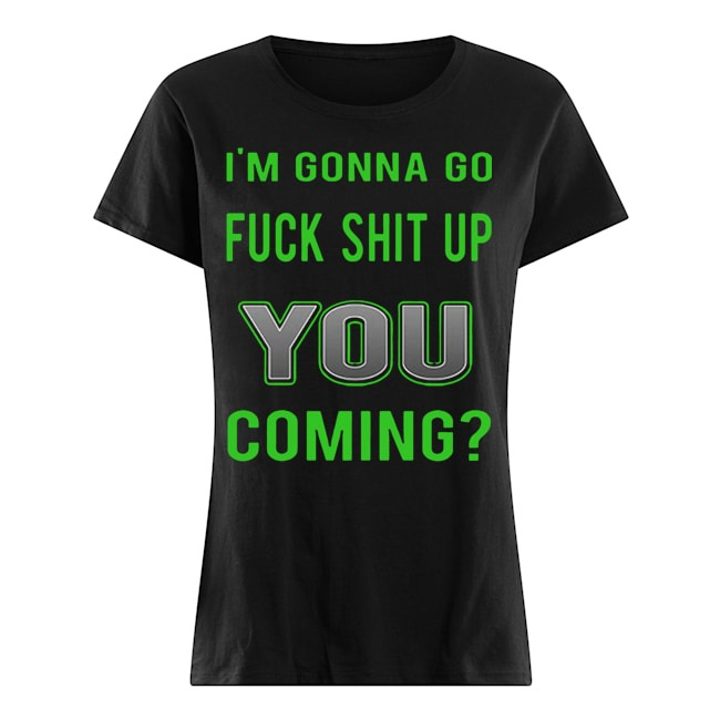 I'm gonna go fuck shit up you coming Ladies t-shirt
