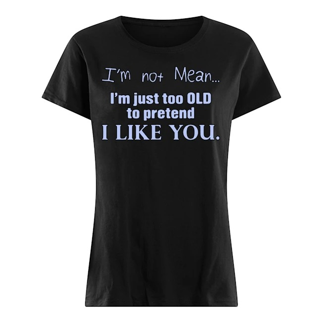 I'm not mean I'm just too old to pretend I like you Ladies t-shirt