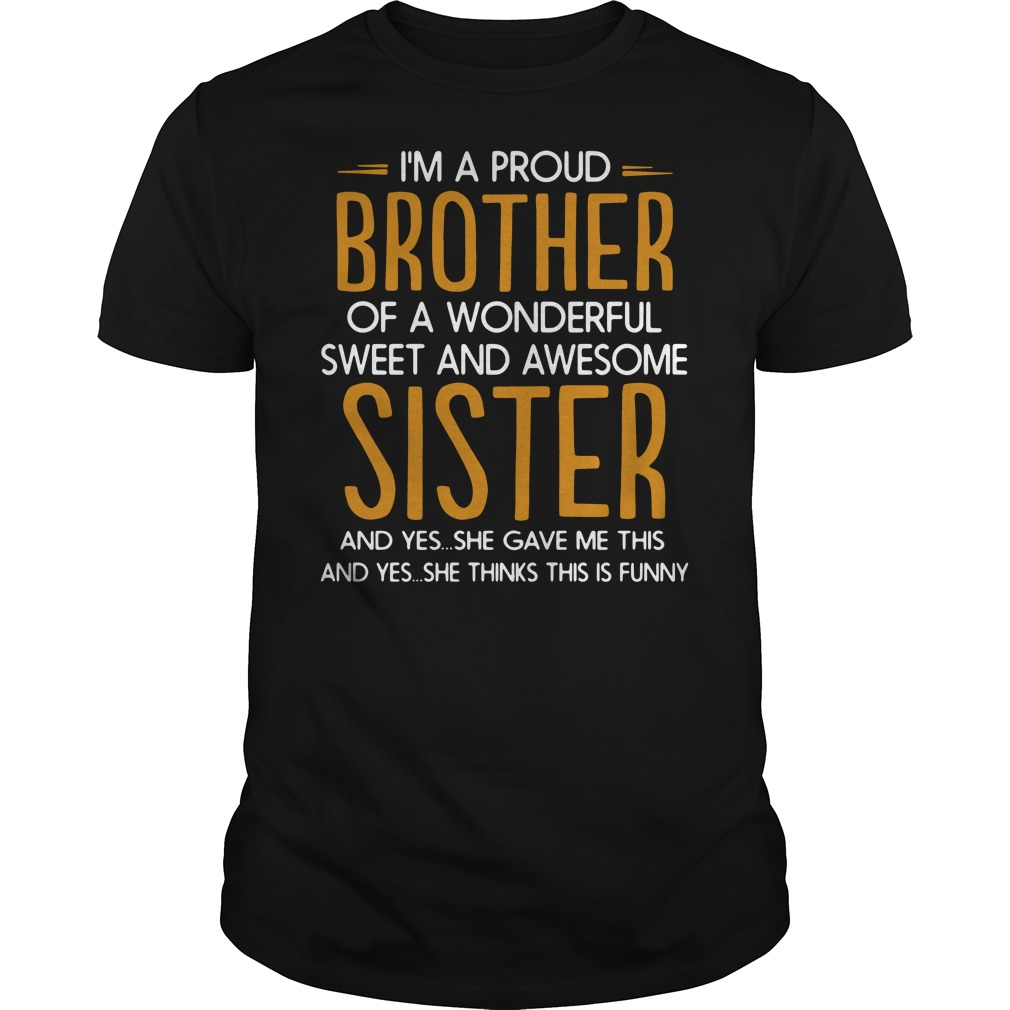 I'm a proud of a wonderful sweet awesome sister and yes she gave me this and yes she thinks this is funny Guys t-shirt
